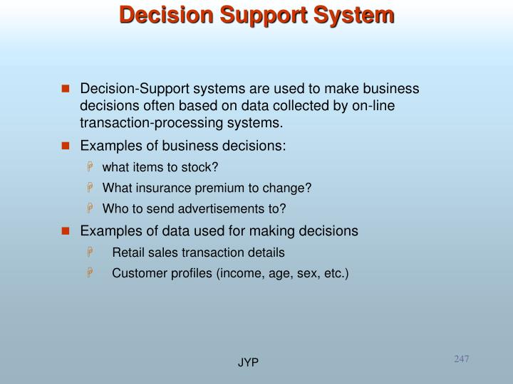 Decision-Support systems are used to make business decisions often based on data collected by on-line transaction-processing systems.
