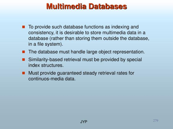 To provide such database functions as indexing and consistency, it is desirable to store multimedia data in a database (rather than storing them outside the database, in a file system).