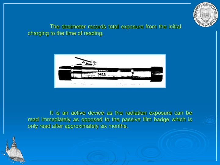 The dosimeter records total exposure from the initial charging to the time of reading.