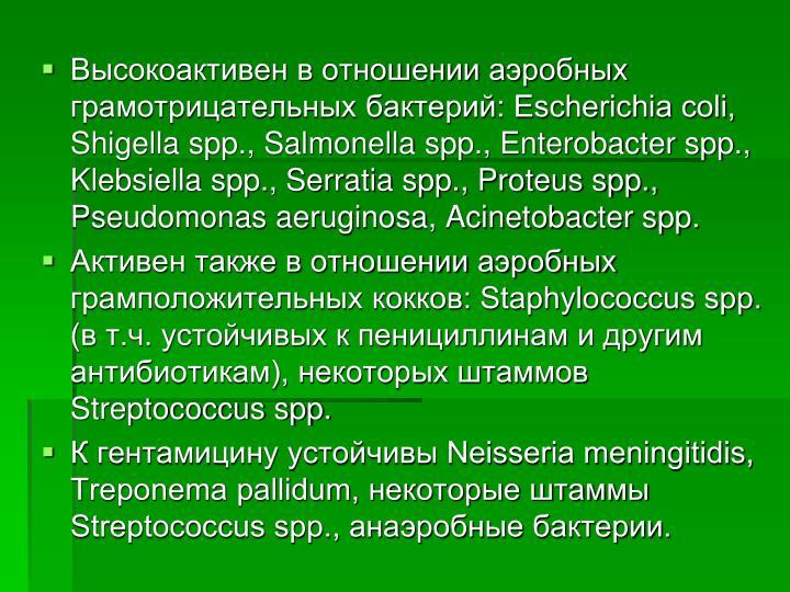 Высокоактивен в отношении аэробных грамотрицательных бактерий: Escherichia coli, Shigella spp., Salmonella spp., Enterobacter spp., Klebsiella spp., Serratia spp., Proteus spp., Pseudomonas aeruginosa, Acinetobacter spp.