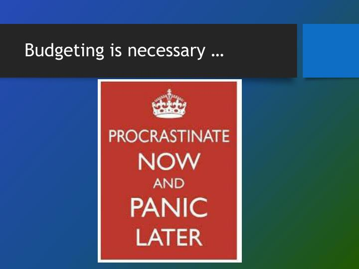 Budgeting is necessary …