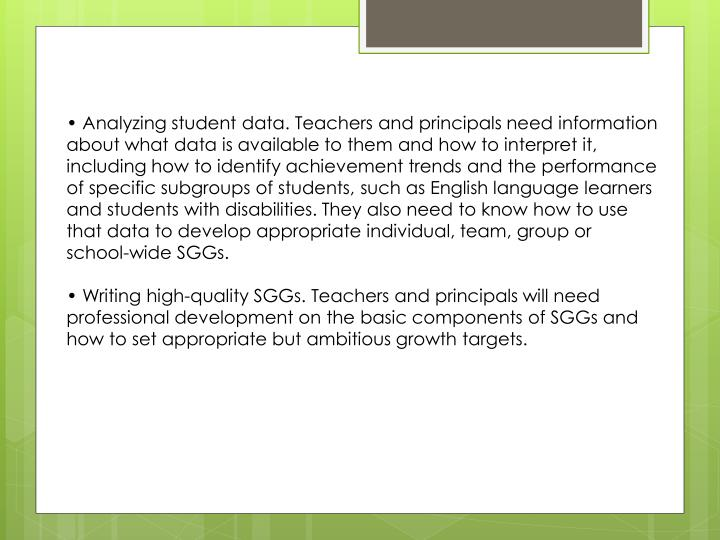 • Analyzing student data. Teachers and principals need information about what data is available to them and how to interpret it, including how to identify achievement trends and the performance of specific subgroups of students, such as English language learners and students with disabilities. They also need to know how to use that data to develop appropriate individual, team, group or school-wide SGGs.