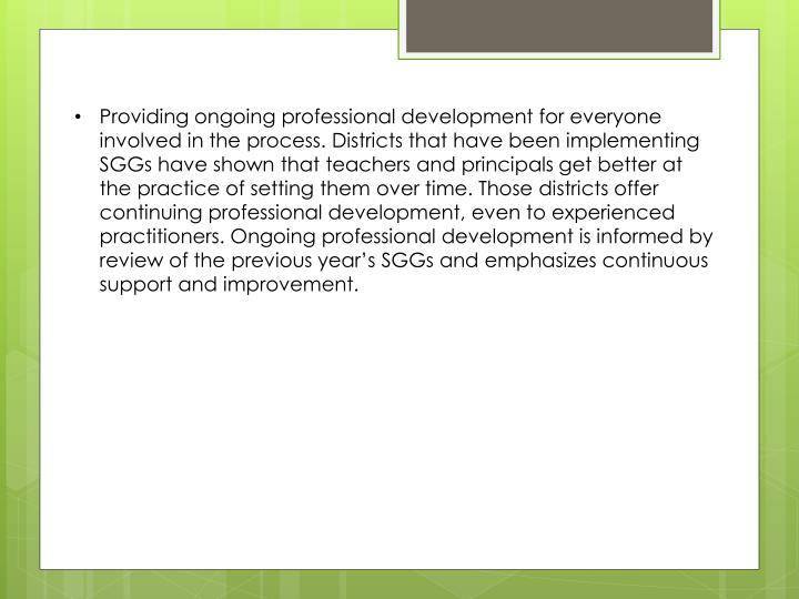 Providing ongoing professional development for everyone involved in the process. Districts that have been implementing SGGs have shown that teachers and principals get better at the practice of setting them over time. Those districts offer continuing professional development, even to experienced practitioners. Ongoing professional development is informed by review of the previous year's SGGs and emphasizes continuous support and improvement.