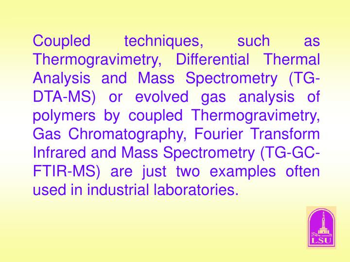 Coupled techniques, such as Thermogravimetry, Differential Thermal Analysis and Mass Spectrometry (TG-DTA-MS) or evolved gas analysis of polymers by coupled Thermogravimetry, Gas Chromatography, Fourier Transform Infrared and Mass Spectrometry (TG-GC-FTIR-MS) are just two examples often used in industrial laboratories.