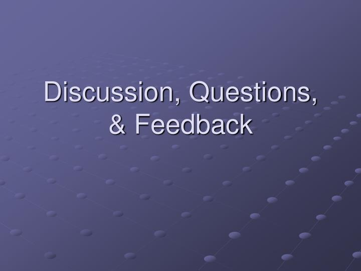Discussion, Questions, & Feedback