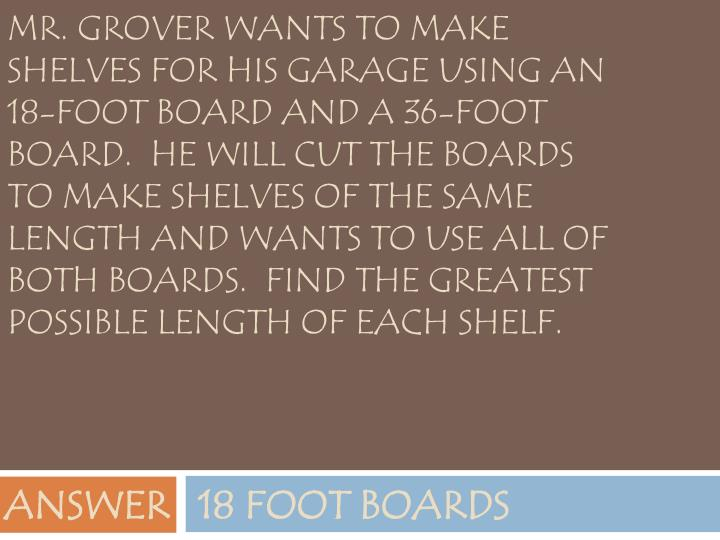 Mr. Grover wants to make shelves for his garage using an 18-foot board and a 36-foot board.  He will cut the boards to make shelves of the same length and wants to use all of both boards.  Find the greatest possible length of each shelf.