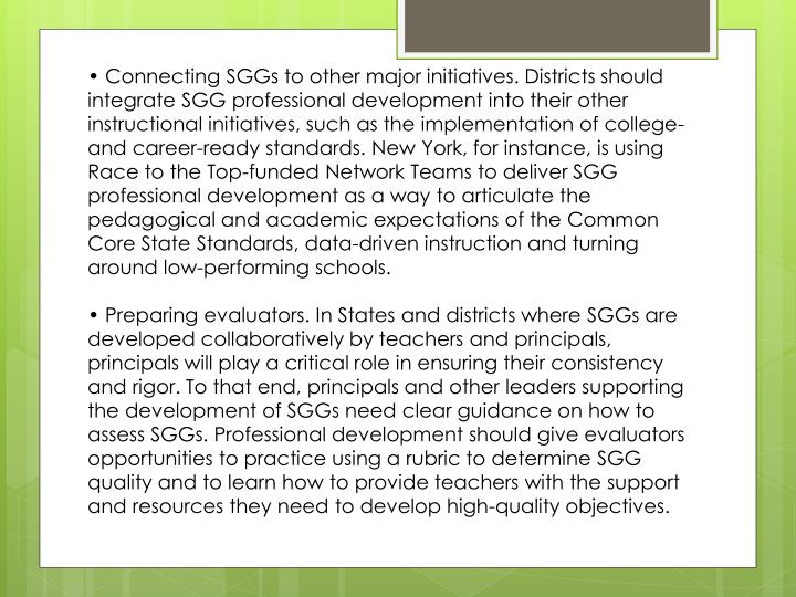 • Connecting SGGs to other major initiatives. Districts should integrate SGG professional development into their other instructional initiatives, such as the implementation of college- and career-ready standards. New York, for instance, is using Race to the Top-funded Network Teams to deliver SGG professional development as a way to articulate the pedagogical and academic expectations of the Common Core State Standards, data-driven instruction and turning around low-performing schools.