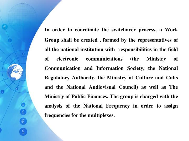 In order to coordinate the switchover process, a Work Group shall be created , formed by the representatives of all the national institution with  responsibilities in the field of electronic communications (the Ministry of Communication and Information Society, the National Regulatory Authority, the Ministry of Culture and Cults and the National Audiovisual Council) as well as The Ministry of Public Finances. The group is charged with the analysis of the National Frequency