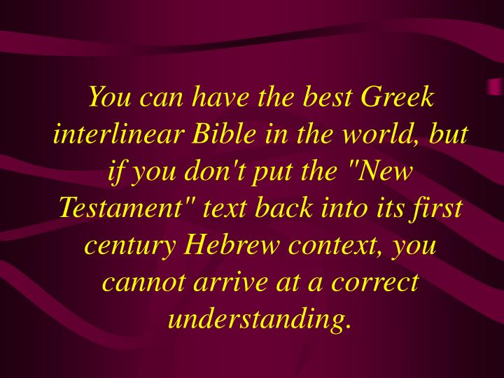 "You can have the best Greek interlinear Bible in the world, but if you don't put the ""New Testament"" text back into its first century Hebrew context, you cannot arrive at a correct understanding."