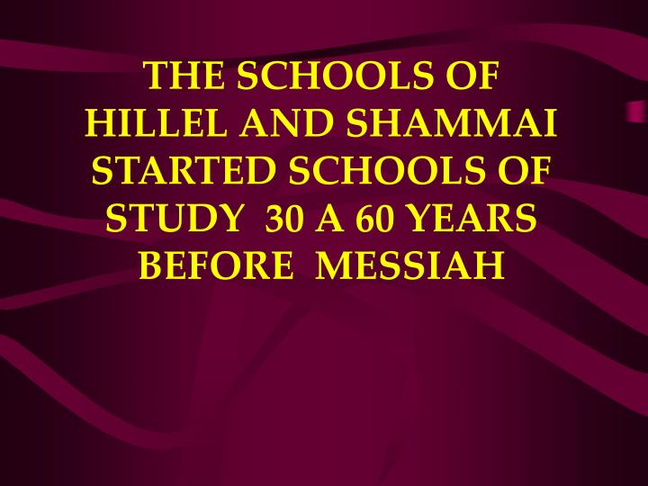 THE SCHOOLS OF HILLEL AND SHAMMAI STARTED SCHOOLS OF STUDY  30 A 60 YEARS BEFORE  MESSIAH