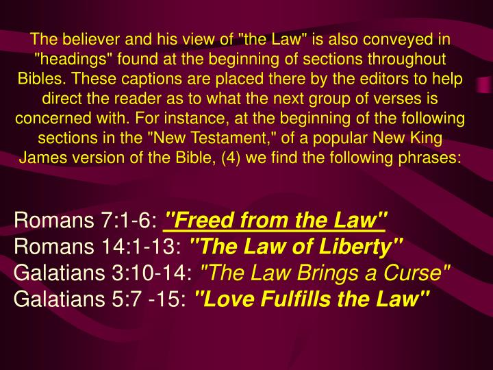 "The believer and his view of ""the Law"" is also conveyed in ""headings"" found at the beginning of sections throughout  Bibles. These captions are placed there by the editors to help direct the reader as to what the next group of verses is concerned with. For instance, at the beginning of the following sections in the ""New Testament,"" of a popular New King James version of the Bible, (4) we find the following phrases:"