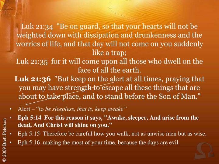 "Luk 21:34  ""Be on guard, so that your hearts will not be weighted down with dissipation and drunkenness and the worries of life, and that day will not come on you suddenly like a trap;"
