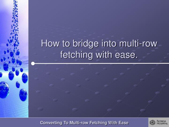 How to bridge into multi-row fetching with ease.