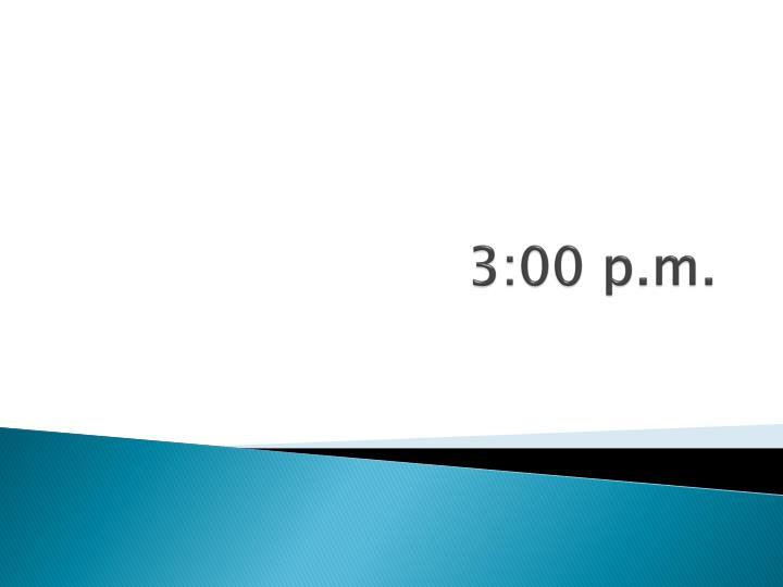 3:00 p.m.