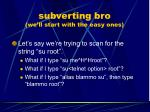 subverting bro we ll start with the easy ones