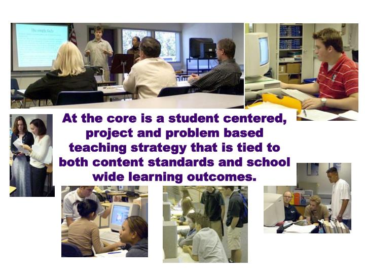 At the core is a student centered, project and problem based teaching strategy that is tied to both content standards and school wide learning outcomes.