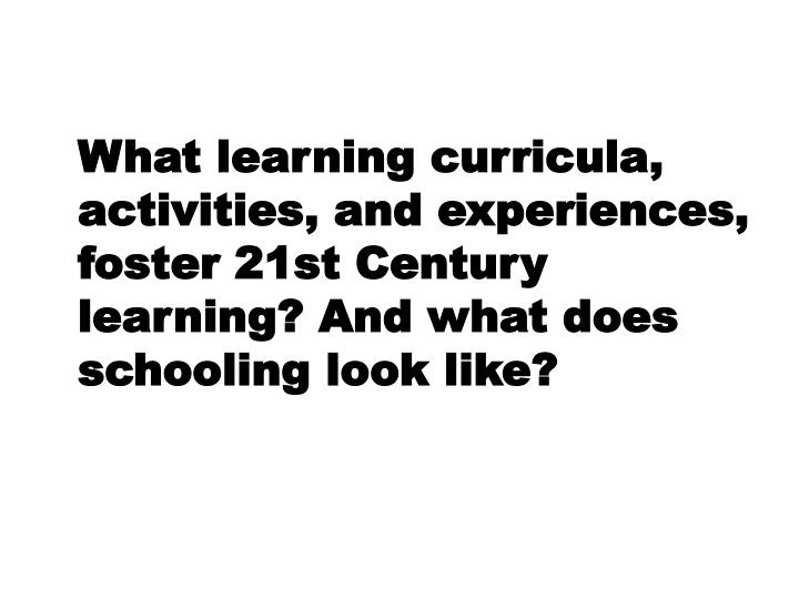 What learning curricula, activities, and experiences, foster 21st Century learning? And what does schooling look like?