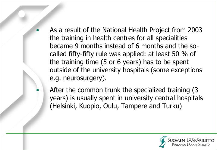 As a result of the National Health Project from 2003 the training in health centres for all specialities became 9 months instead of 6 months and the so-called fifty-fifty rule was applied: at least 50 % of the training time (5 or 6 years) has to be spent outside of the university hospitals (some exceptions e.g. neurosurgery).