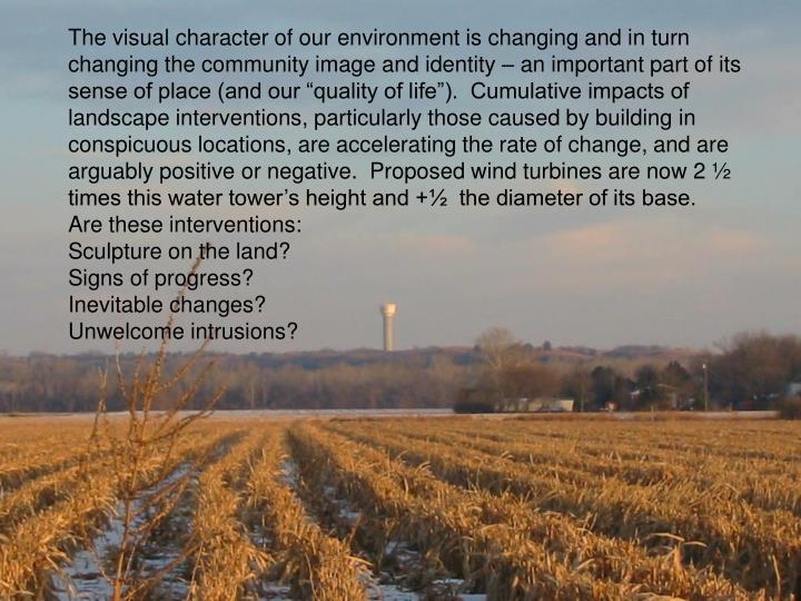 """The visual character of our environment is changing and in turn changing the community image and identity – an important part of its sense of place (and our """"quality of life"""").  Cumulative impacts of landscape interventions, particularly those caused by building in conspicuous locations, are accelerating the rate of change, and are arguably positive or negative.  Proposed wind turbines are now 2 ½ times this water tower's height and +½  the diameter of its base."""