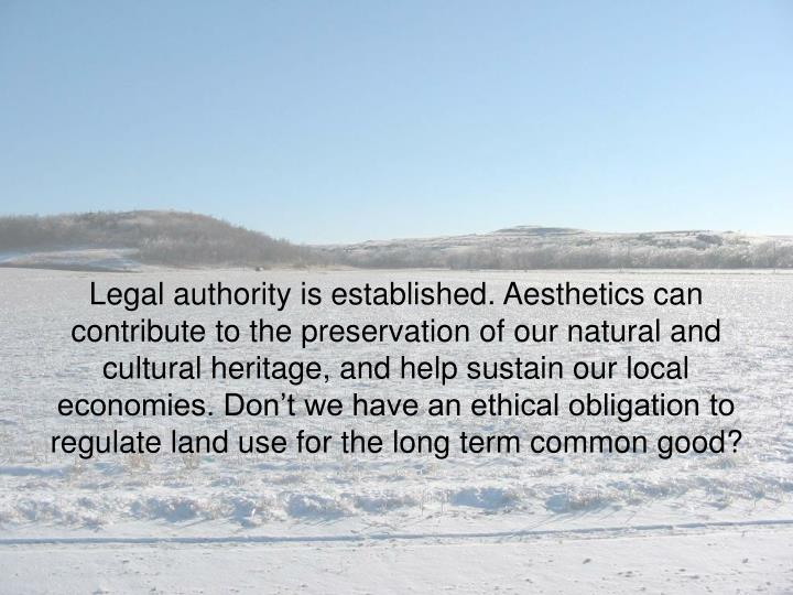 Legal authority is established. Aesthetics can contribute to the preservation of our natural and cultural heritage, and help sustain our local economies. Don't we have an ethical obligation to regulate land use for the long term common good?