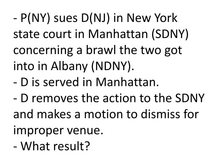 - P(NY) sues D(NJ) in New York state court in Manhattan (SDNY) concerning a brawl the two got into in Albany (NDNY).