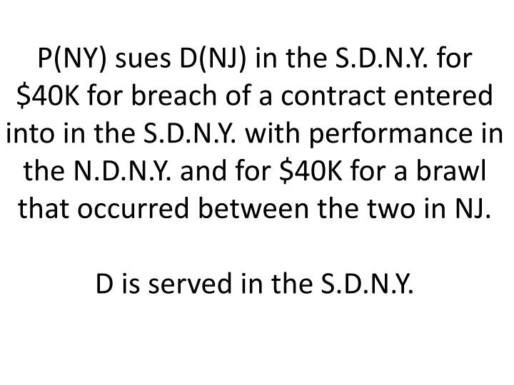 P(NY) sues D(NJ) in the S.D.N.Y. for $40K for breach of a contract entered into in the S.D.N.Y. with performance in the N.D.N.Y. and for $40K for a brawl that occurred between the two in NJ.