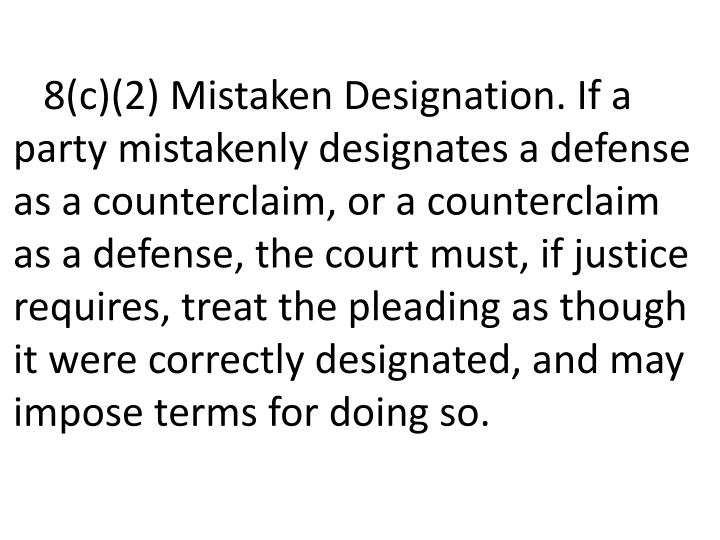 8(c)(2) Mistaken Designation. If a party mistakenly designates a defense as a counterclaim, or a counterclaim as a defense, the court must, if justice requires, treat the pleading as though it were correctly designated, and may impose terms for doing so.