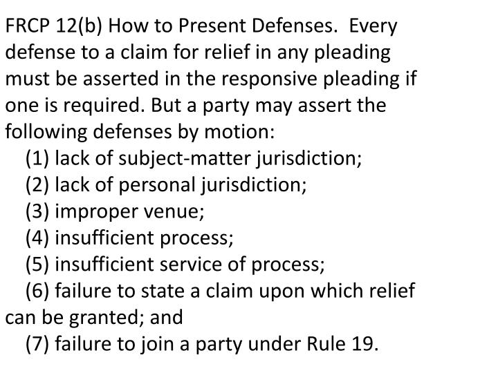FRCP 12(b) How to Present Defenses. Every defense to a claim for relief in any pleading must be asserted in the responsive pleading if one is required. But a party may assert the following defenses by motion: