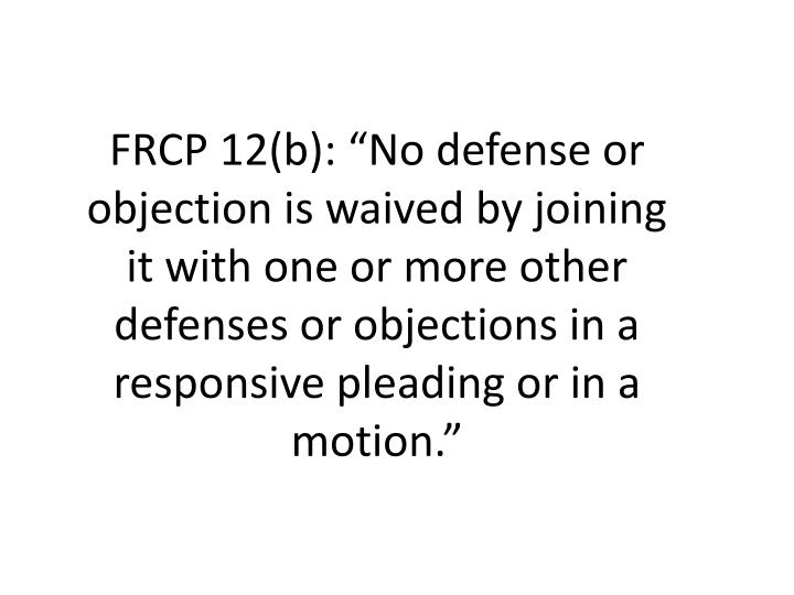 """FRCP 12(b): """"No defense or objection is waived by joining it with one or more other defenses or objections in a responsive pleading or in a motion."""""""