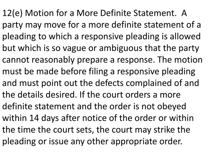 12(e) Motion for a More Definite Statement. A party may move for a more definite statement of a pleading to which a responsive pleading is allowed but which is so vague or ambiguous that the party cannot reasonably prepare a response. The motion must be made before filing a responsive pleading and must point out the defects complained of and the details desired. If the court orders a more definite statement and the order is not obeyed within 14 days after notice of the order or within the time the court sets, the court may strike the pleading or issue any other appropriate order.