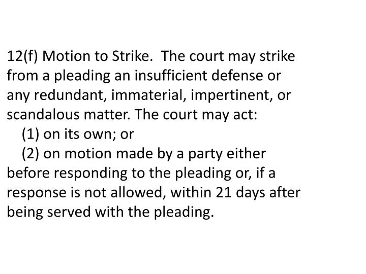 12(f) Motion to Strike. The court may strike from a pleading an insufficient defense or any redundant, immaterial, impertinent, or scandalous matter. The court may act: