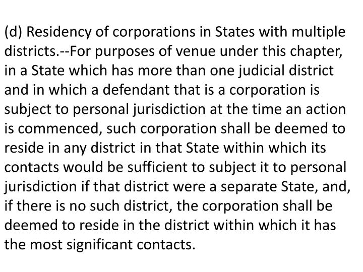 (d) Residency of corporations in States with multiple districts.--For purposes of venue under this chapter, in a State which has more than one judicial district and in which a defendant that is a corporation is subject to personal jurisdiction at the time an action is commenced, such corporation shall be deemed to reside in any district in that State within which its contacts would be sufficient to subject it to personal jurisdiction if that district were a separate State, and, if there is no such district, the corporation shall be deemed to reside in the district within which it has the most significant contacts.
