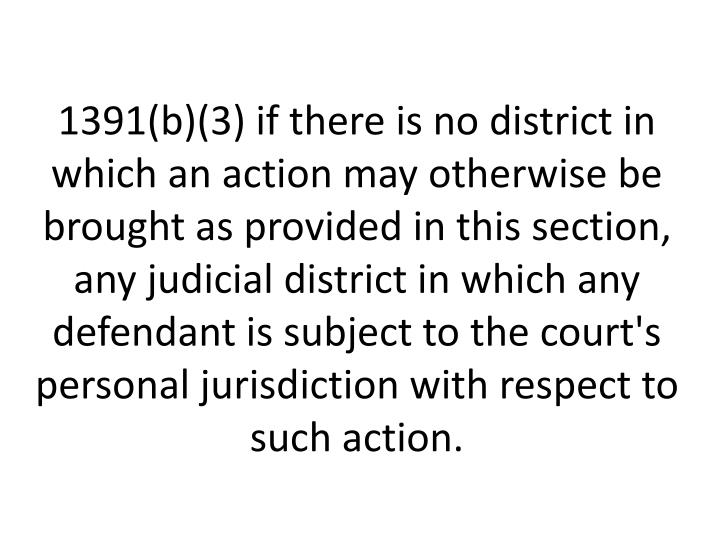 1391(b)(3) if there is no district in which an action may otherwise be brought as provided in this section, any judicial district in which any defendant is subject to the court's personal jurisdiction with respect to such action.