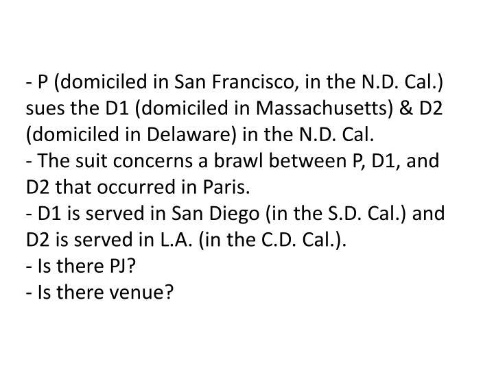 - P (domiciled in San Francisco, in the N.D. Cal.) sues the D1 (domiciled in Massachusetts) & D2 (domiciled in Delaware) in the N.D. Cal.