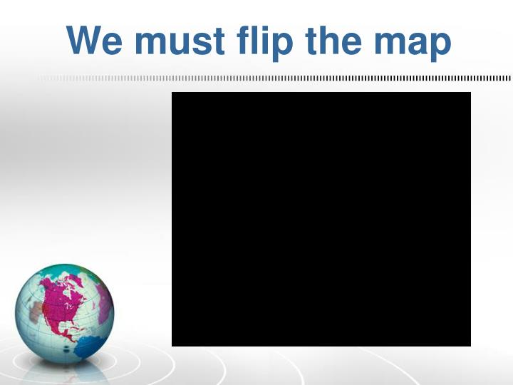 We must flip the map