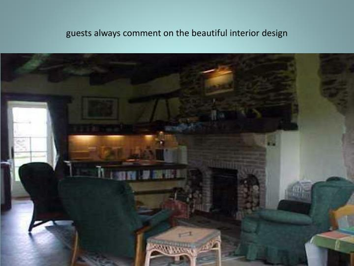 guests always comment on the beautiful interior design