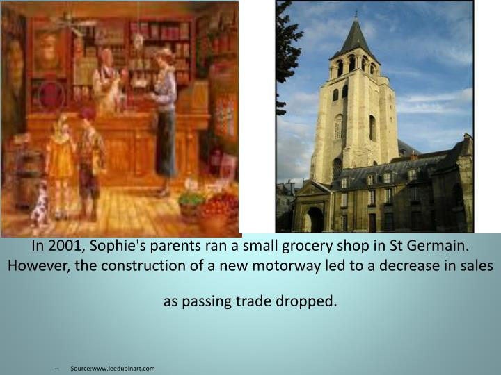 In 2001, Sophie's parents ran a small grocery shop in St Germain. However, the construction of a new motorway led to a decrease in sales as passing trade dropped.