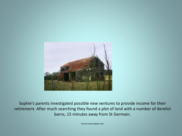 Sophie's parents investigated possible new ventures to provide income for their retirement. After much searching they found a plot of land with a number of derelict barns, 15 minutes away from St Germain.