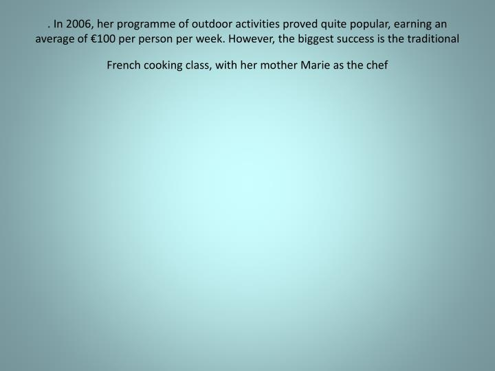 . In 2006, her programme of outdoor activities proved quite popular, earning an average of €100 per person per week. However, the biggest success is the traditional French cooking class, with her mother Marie as the chef