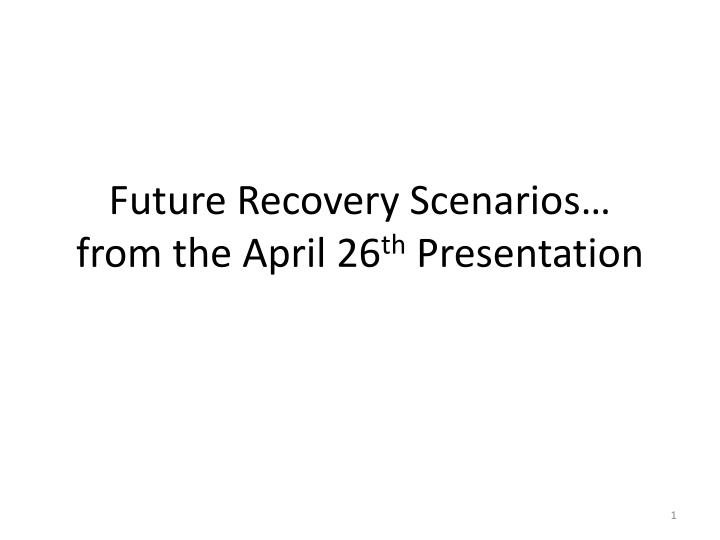 Future recovery scenarios from the april 26 th presentation