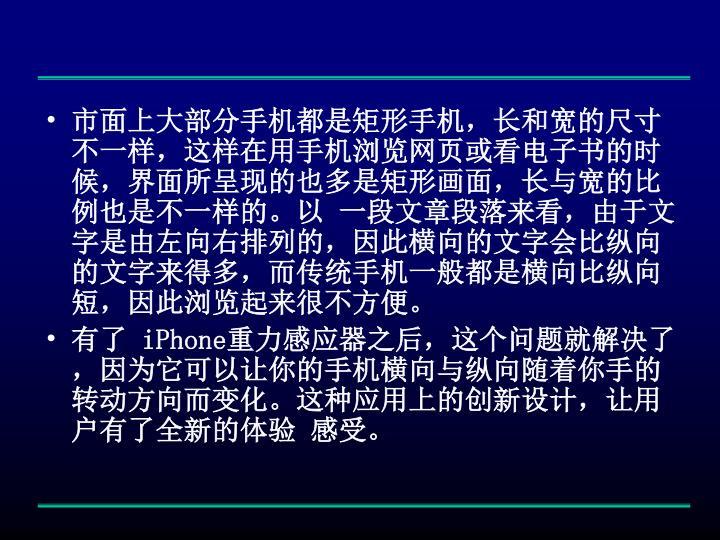 市面上大部分手机都是矩形手机,长和宽的尺寸不一样,这样在用手机浏览网页或看电子书的时候,界面所呈现的也多是矩形画面,长与宽的比例也是不一样的。以 一段文章段落来看,由于文字是由左向右排列的,因此横向的文字会比纵向的文字来得多,而传统手机一般都是横向比纵向短,因此浏览起来很不方便。