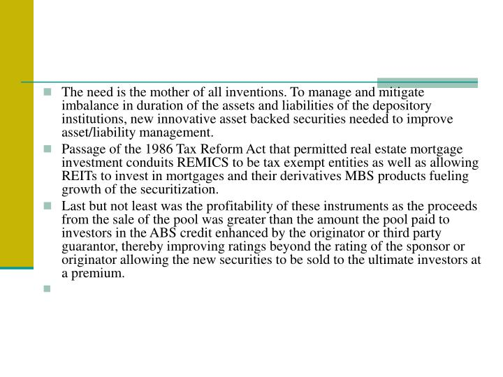 The need is the mother of all inventions. To manage and mitigate imbalance in duration of the assets and liabilities of the depository institutions, new innovative asset backed securities needed to improve asset/liability management.