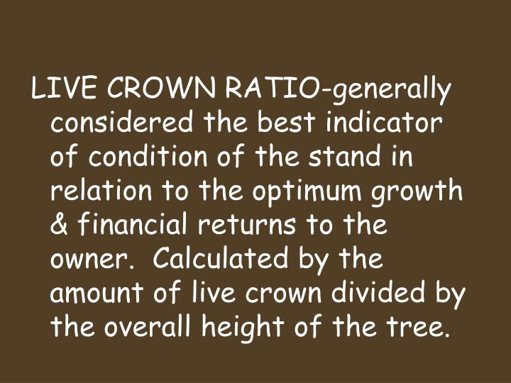 LIVE CROWN RATIO-generally considered the best indicator of condition of the stand in relation to the optimum growth & financial returns to the owner.  Calculated by the amount of live crown divided by the overall height of the tree.