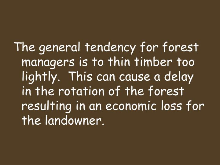The general tendency for forest managers is to thin timber too lightly.  This can cause a delay in the rotation of the forest resulting in an economic loss for the landowner.