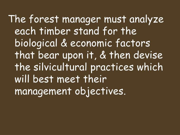 The forest manager must analyze each timber stand for the biological & economic factors that bear upon it, & then devise the silvicultural practices which will best meet their management objectives.