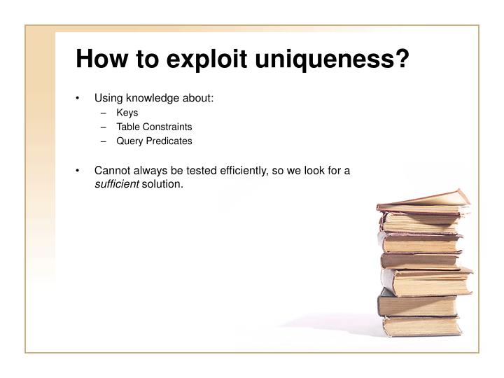 How to exploit uniqueness?