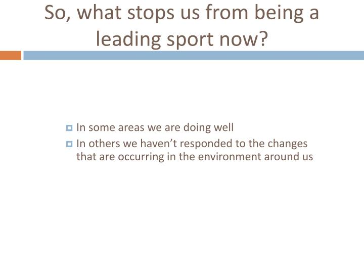 So, what stops us from being a leading sport now?