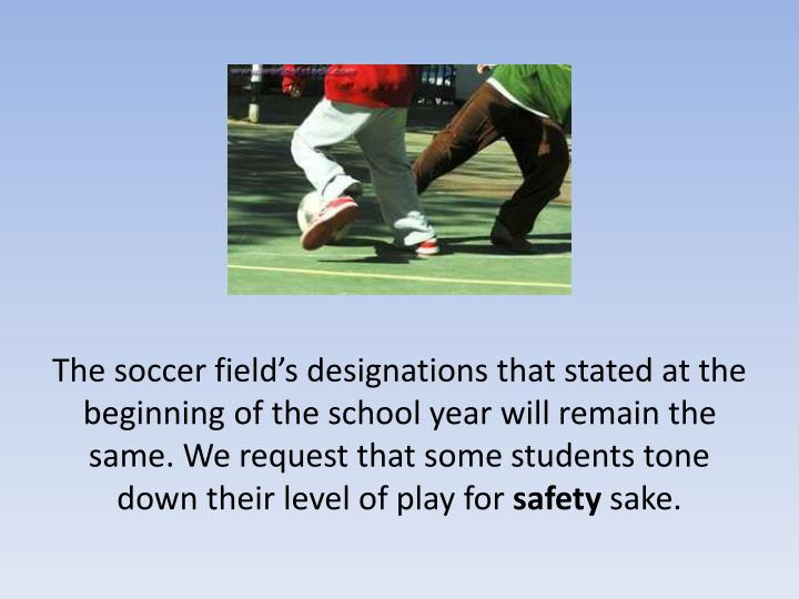 The soccer field's designations that stated at the beginning of the school year will remain the same. We request that some students tone down their level of play for