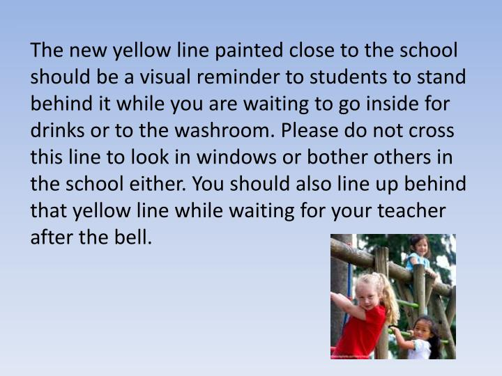 The new yellow line painted close to the school should be a visual reminder to students to stand behind it while you are waiting to go inside for drinks or to the washroom. Please do not cross this line to look in windows or bother others in the school either. You should also line up behind that yellow line while waiting for your teacher after the bell.