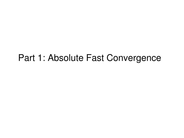 Part 1: Absolute Fast Convergence
